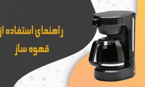 راهنمای استفاده از قهوه ساز روش استفاده از قهوه ساز طرز استفاده از قهوه ساز